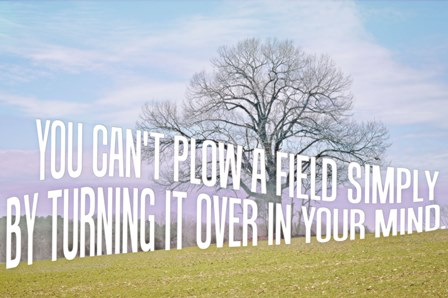 """""""You can't plow a field by turning it over in your mind"""" Photo Art Created by Jessica of SheekGeek"""