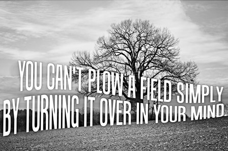 """You can't plow a field by turning it over in your mind"" Photo Art Created by Jessica of SheekGeek"